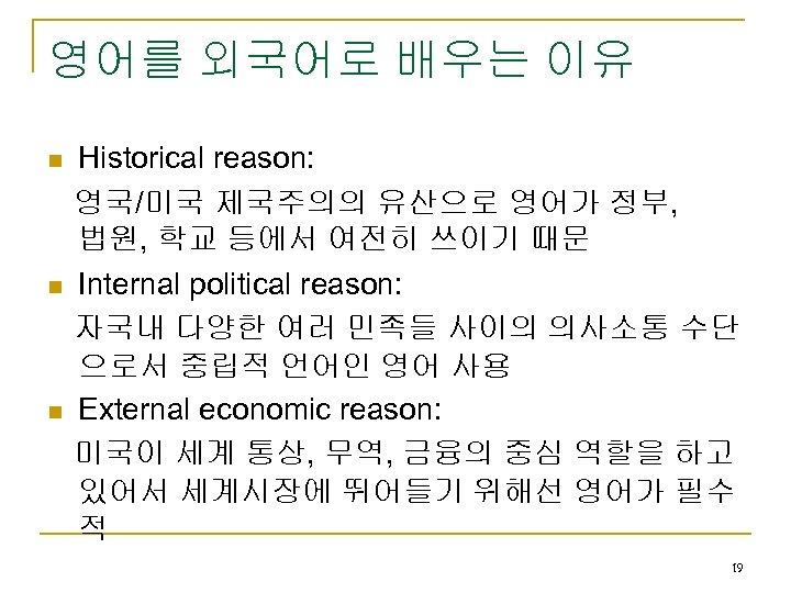 영어를 외국어로 배우는 이유 n n n Historical reason: 영국/미국 제국주의의 유산으로 영어가 정부,