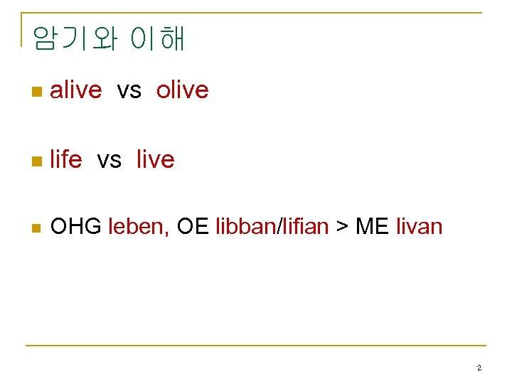 암기와 이해 n alive vs olive n life vs live n OHG leben, OE