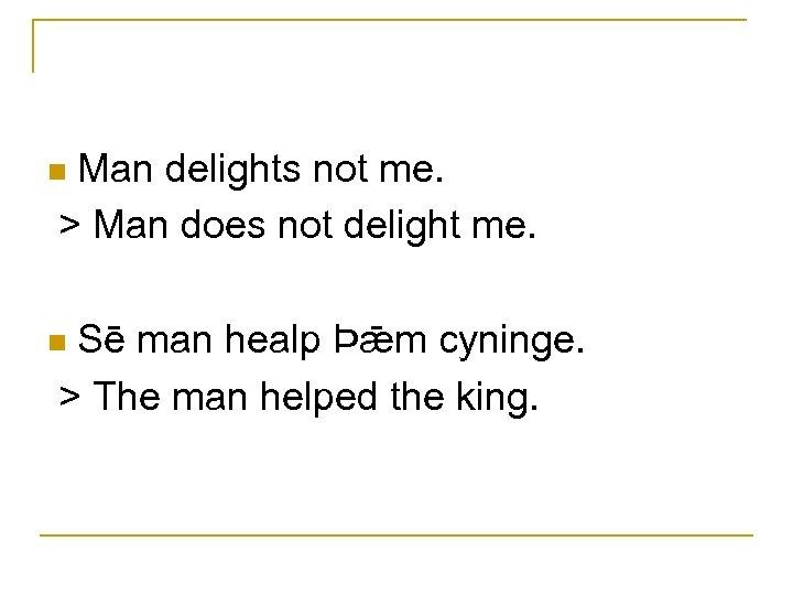 Man delights not me. > Man does not delight me. n Sē man healp