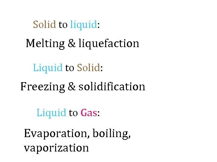 Solid to liquid: Melting & liquefaction Liquid to Solid: Freezing & solidification Liquid to