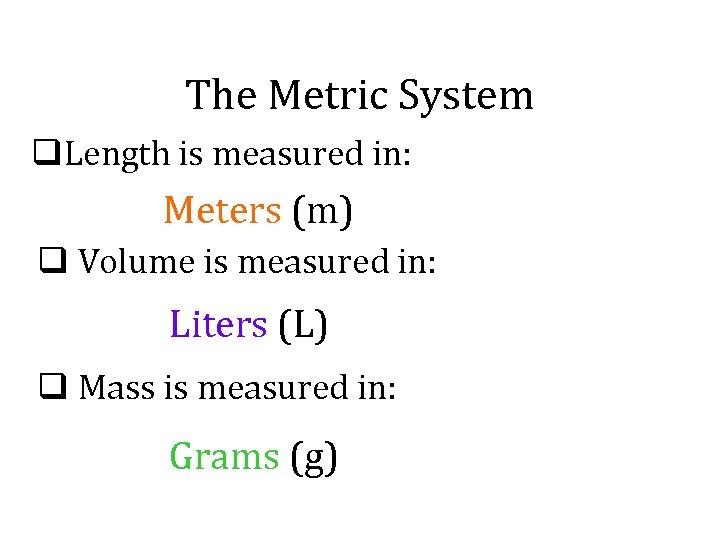 The Metric System q. Length is measured in: Meters (m) q Volume is measured