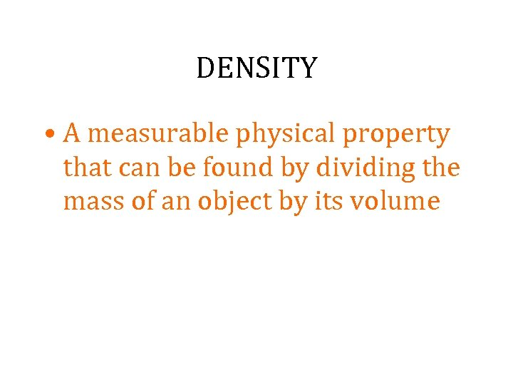 DENSITY • A measurable physical property that can be found by dividing the mass