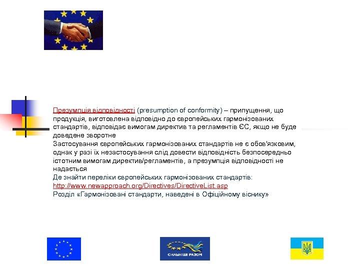 Презумпція відповідності (presumption of conformity) – припущення, що продукція, виготовлена відповідно до європейських гармонізованих