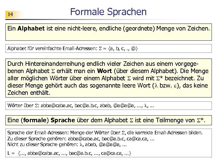 14 Formale Sprachen Ein Alphabet ist eine nicht-leere, endliche (geordnete) Menge von Zeichen. Alphabet