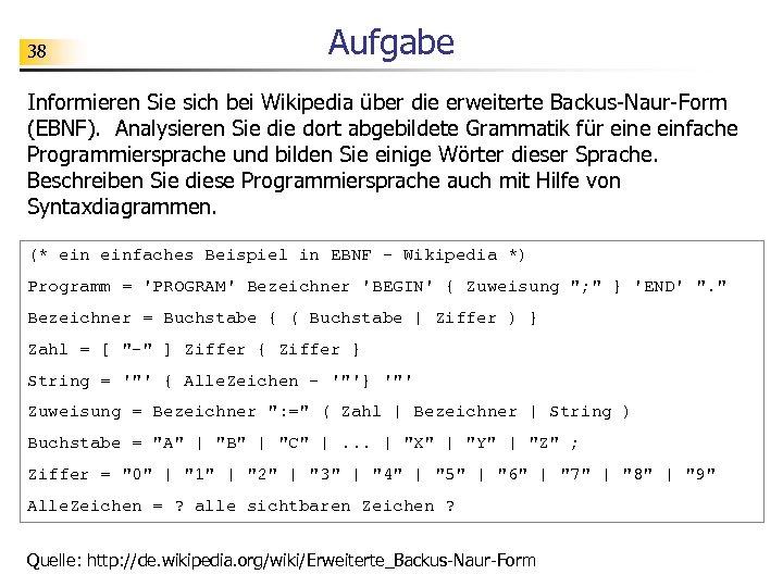 38 Aufgabe Informieren Sie sich bei Wikipedia über die erweiterte Backus-Naur-Form (EBNF). Analysieren Sie