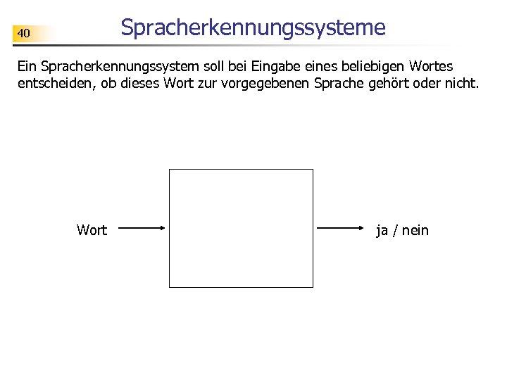 Spracherkennungssysteme 40 Ein Spracherkennungssystem soll bei Eingabe eines beliebigen Wortes entscheiden, ob dieses Wort