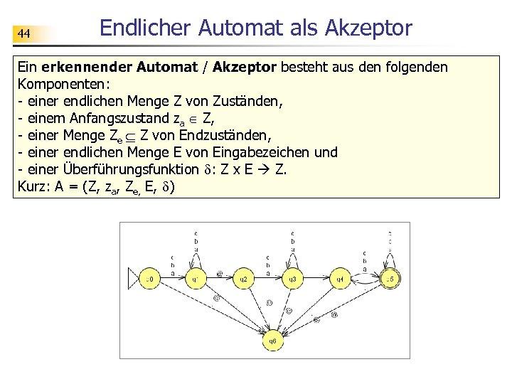 44 Endlicher Automat als Akzeptor Ein erkennender Automat / Akzeptor besteht aus den folgenden