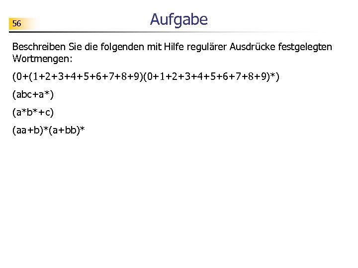 56 Aufgabe Beschreiben Sie die folgenden mit Hilfe regulärer Ausdrücke festgelegten Wortmengen: (0+(1+2+3+4+5+6+7+8+9)(0+1+2+3+4+5+6+7+8+9)*) (abc+a*)