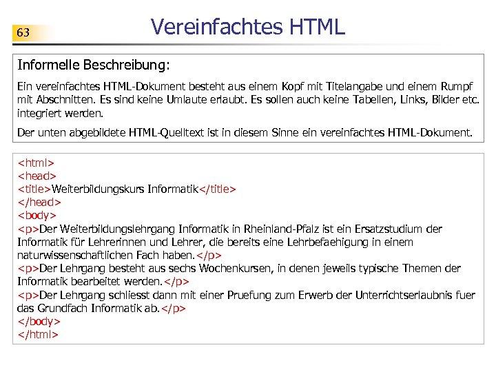 63 Vereinfachtes HTML Informelle Beschreibung: Ein vereinfachtes HTML-Dokument besteht aus einem Kopf mit Titelangabe