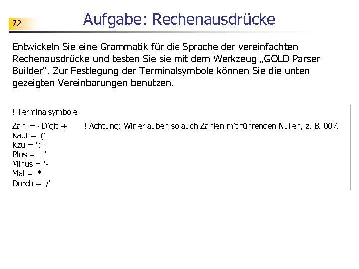 72 Aufgabe: Rechenausdrücke Entwickeln Sie eine Grammatik für die Sprache der vereinfachten Rechenausdrücke und