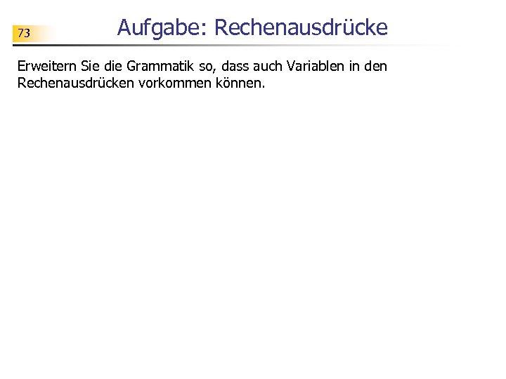 73 Aufgabe: Rechenausdrücke Erweitern Sie die Grammatik so, dass auch Variablen in den Rechenausdrücken
