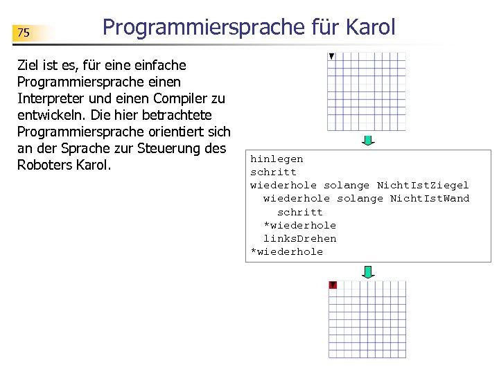 75 Programmiersprache für Karol Ziel ist es, für eine einfache Programmiersprache einen Interpreter und