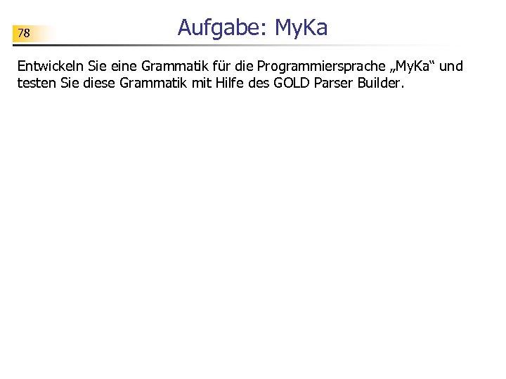 """78 Aufgabe: My. Ka Entwickeln Sie eine Grammatik für die Programmiersprache """"My. Ka"""" und"""