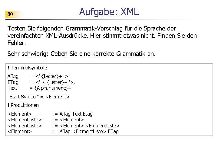 Aufgabe: XML 80 Testen Sie folgenden Grammatik-Vorschlag für die Sprache der vereinfachten XML-Ausdrücke. Hier