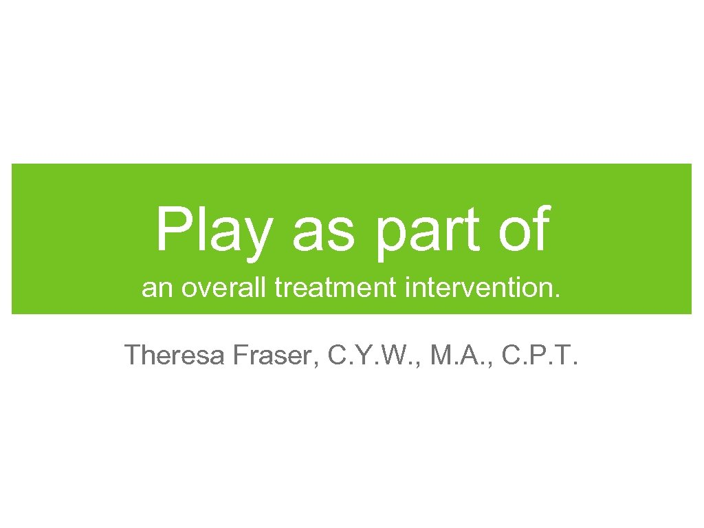 Play as part of an overall treatment intervention. Theresa Fraser, C. Y. W. ,