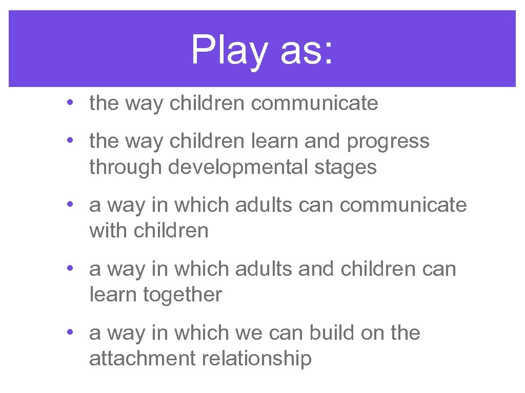 Play as: • the way children communicate • the way children learn and progress