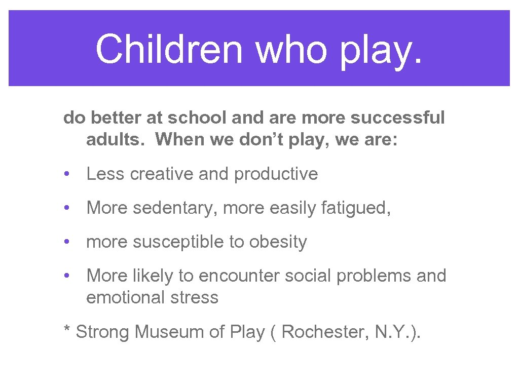 Children who play. do better at school and are more successful adults. When we