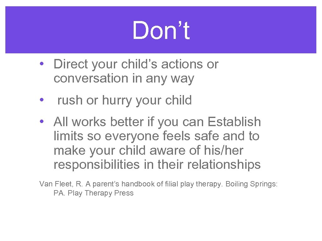 Don't • Direct your child's actions or conversation in any way • rush or
