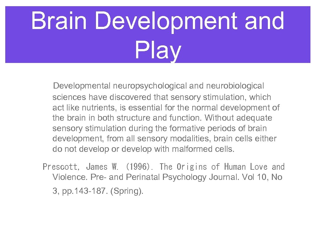 Brain Development and Play Developmental neuropsychological and neurobiological sciences have discovered that sensory stimulation,