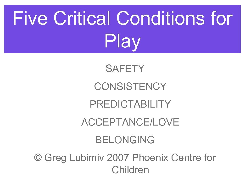 Five Critical Conditions for Play SAFETY CONSISTENCY PREDICTABILITY ACCEPTANCE/LOVE BELONGING © Greg Lubimiv 2007