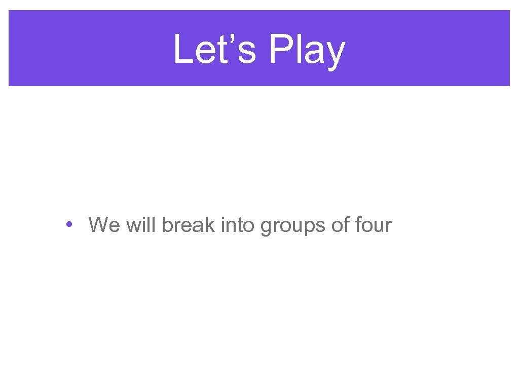 Let's Play • We will break into groups of four
