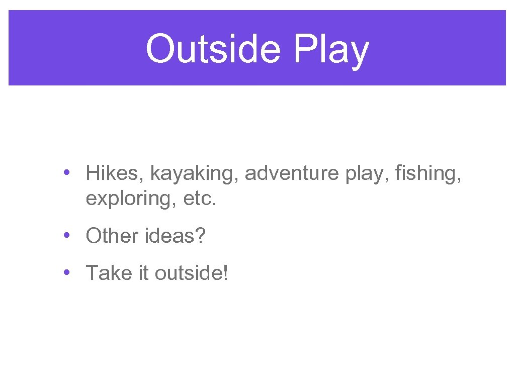 Outside Play • Hikes, kayaking, adventure play, fishing, exploring, etc. • Other ideas? •