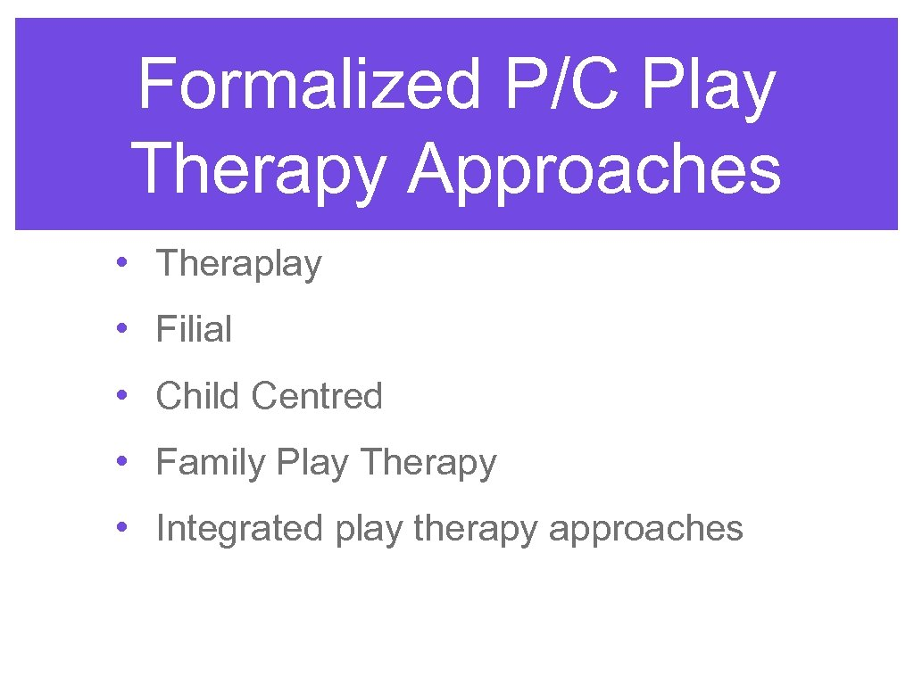 Formalized P/C Play Therapy Approaches • Theraplay • Filial • Child Centred • Family
