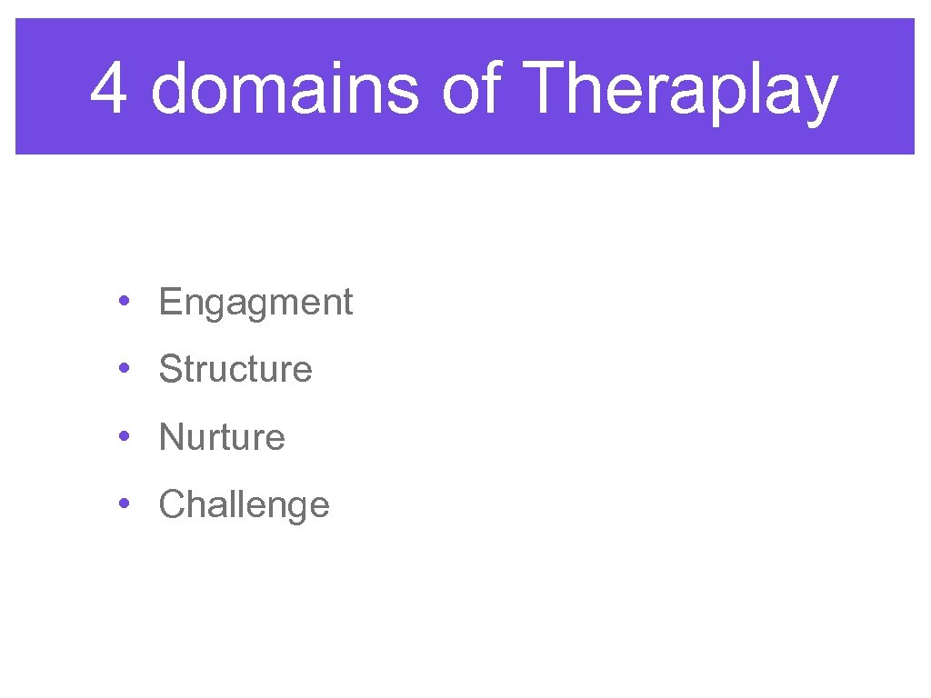 4 domains of Theraplay • Engagment • Structure • Nurture • Challenge