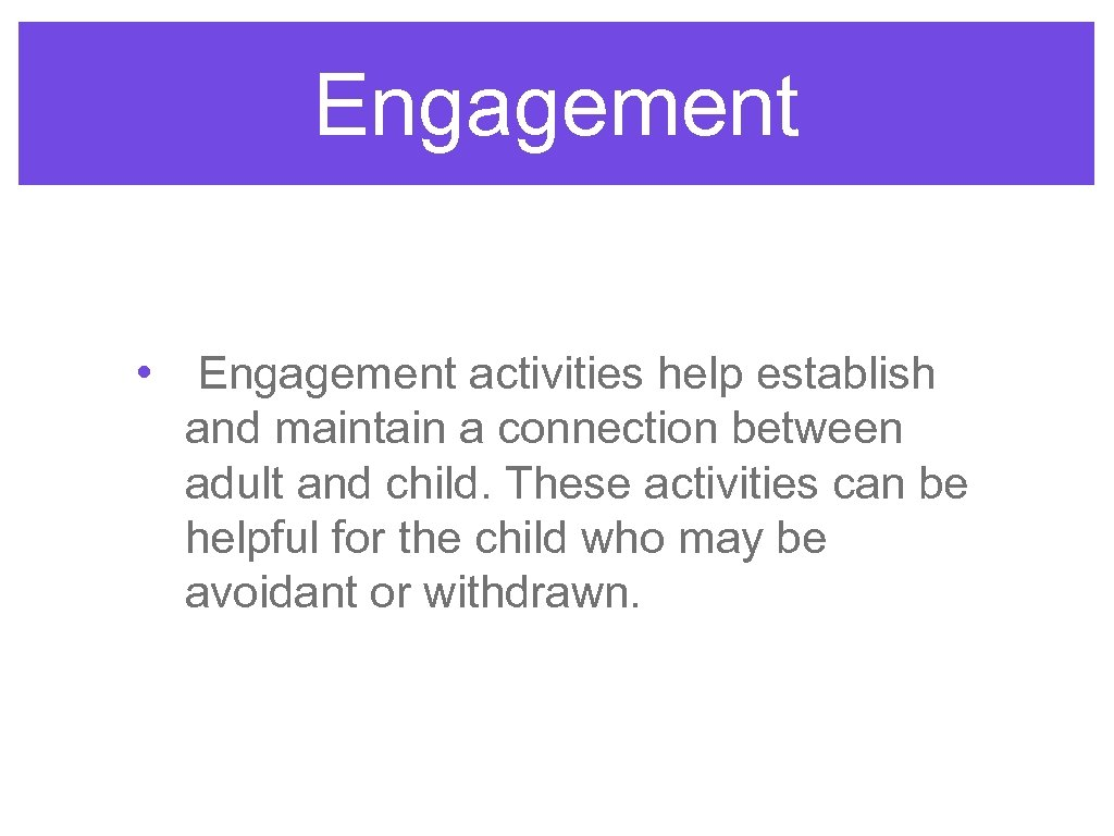 Engagement • Engagement activities help establish and maintain a connection between adult and child.