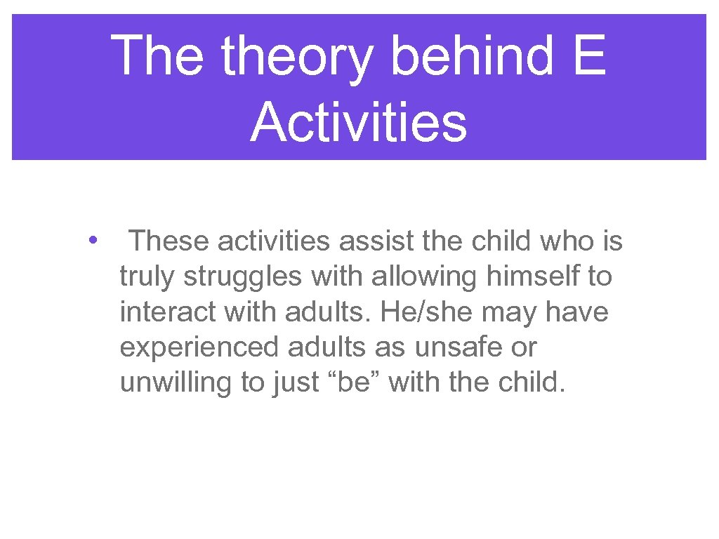 The theory behind E Activities • These activities assist the child who is truly
