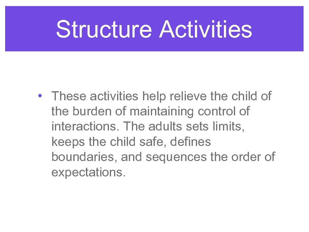 Structure Activities • These activities help relieve the child of the burden of maintaining