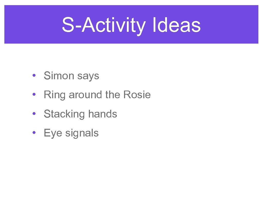 S-Activity Ideas • Simon says • Ring around the Rosie • Stacking hands •