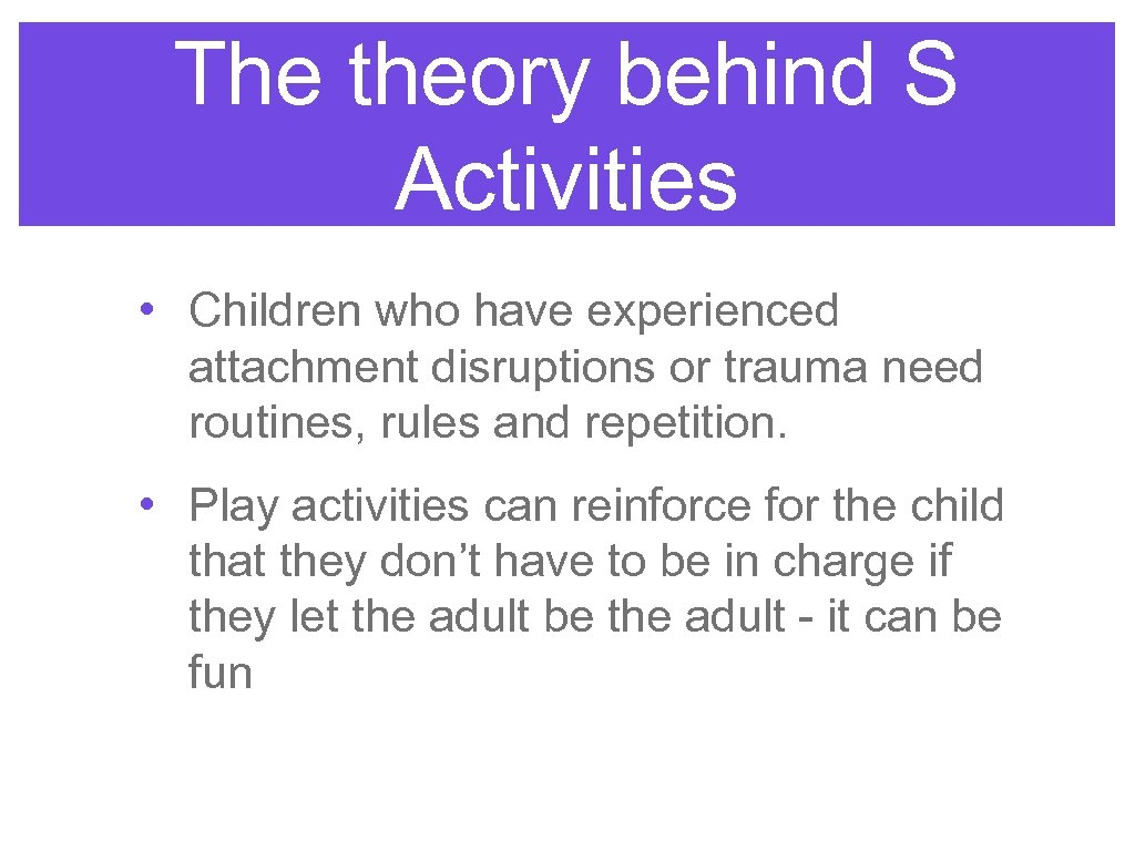 The theory behind S Activities • Children who have experienced attachment disruptions or trauma