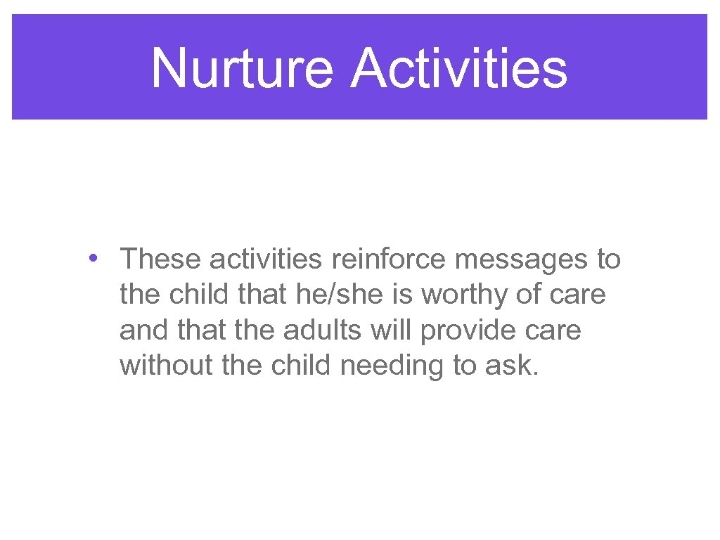 Nurture Activities • These activities reinforce messages to the child that he/she is worthy