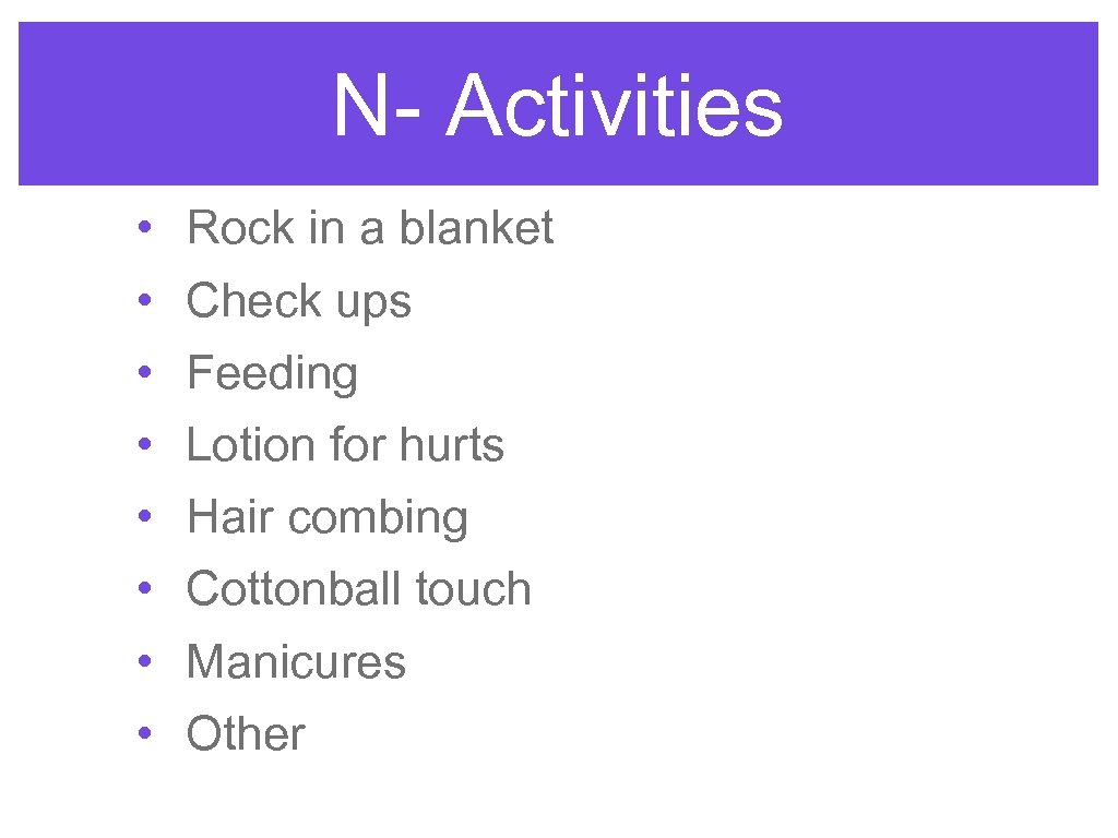 N- Activities • • Rock in a blanket Check ups Feeding Lotion for hurts