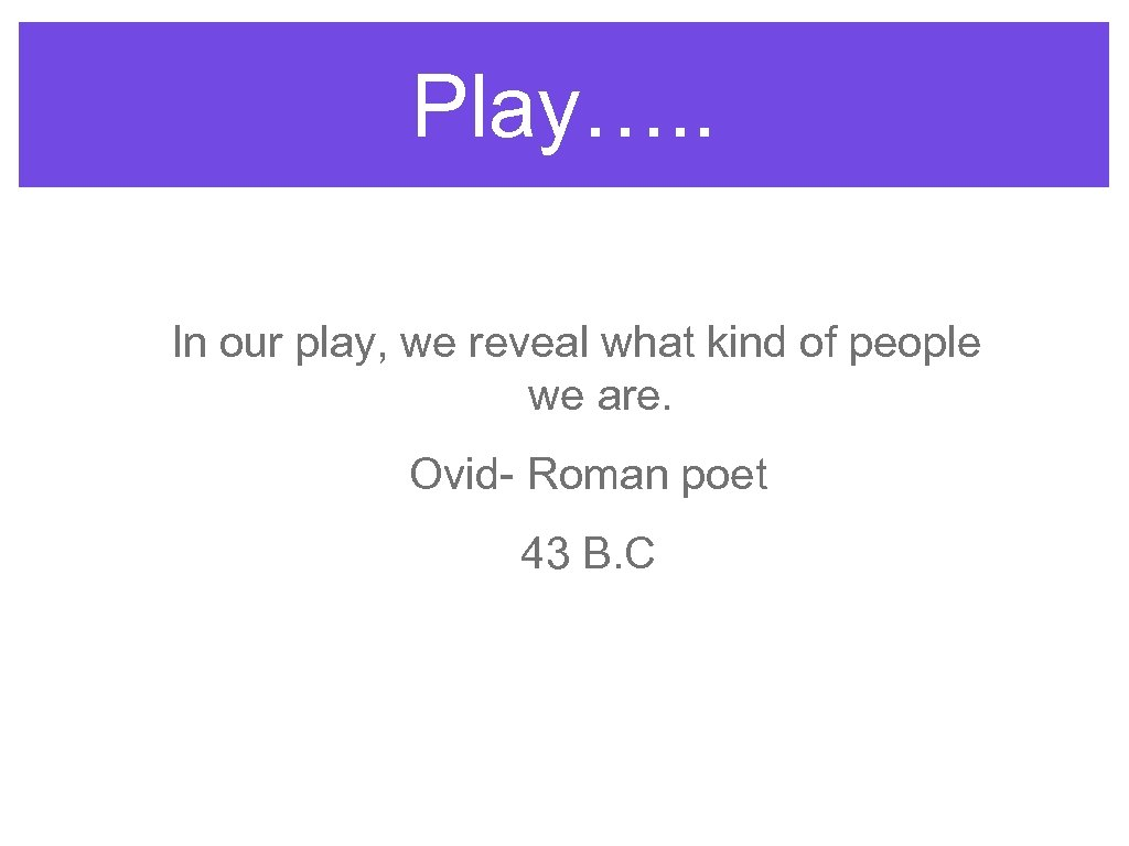 Play…. . In our play, we reveal what kind of people we are. Ovid-