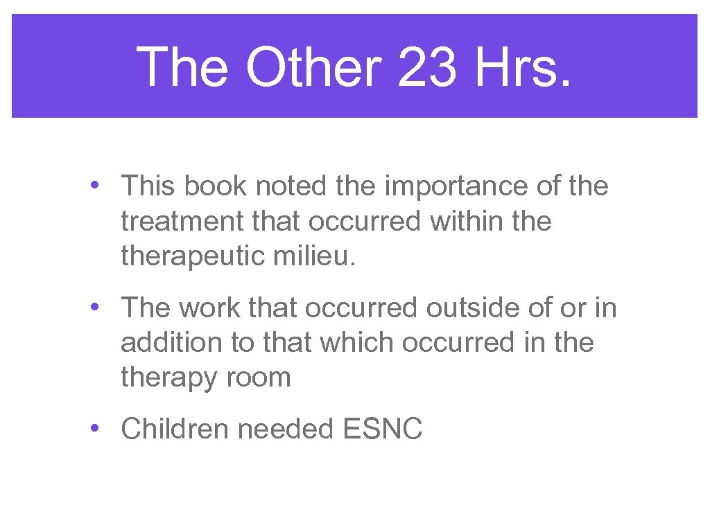 The Other 23 Hrs. • This book noted the importance of the treatment that