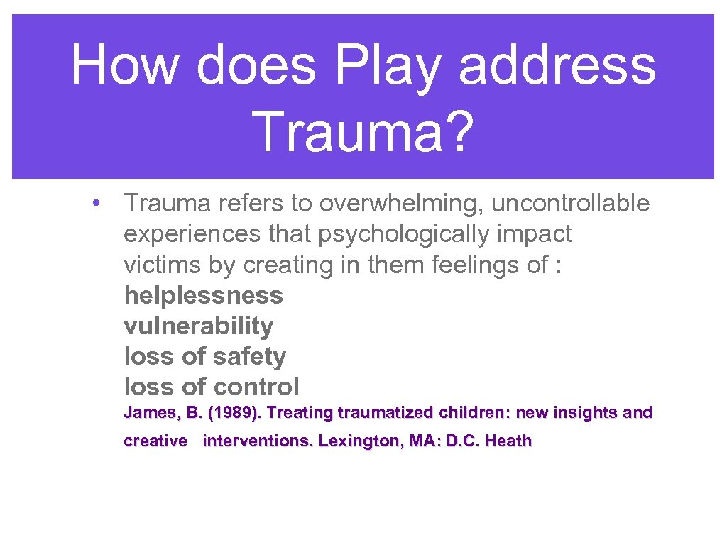 How does Play address Trauma? • Trauma refers to overwhelming, uncontrollable experiences that psychologically