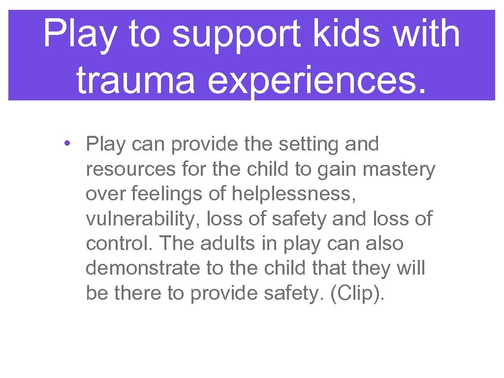Play to support kids with trauma experiences. • Play can provide the setting and