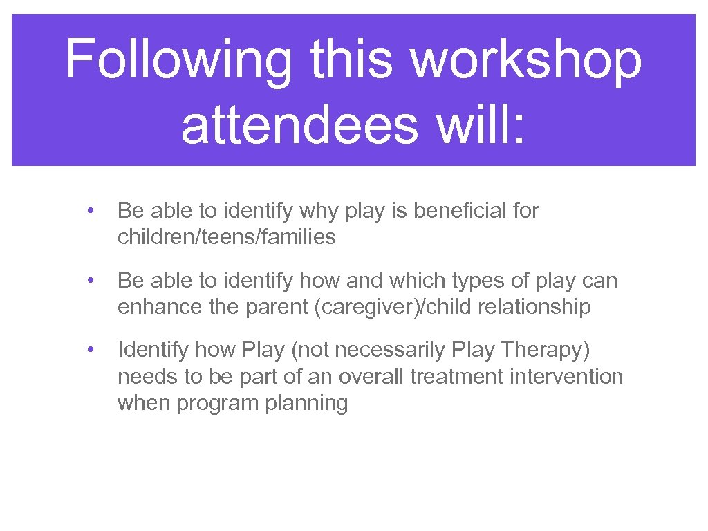 Following this workshop attendees will: • Be able to identify why play is beneficial