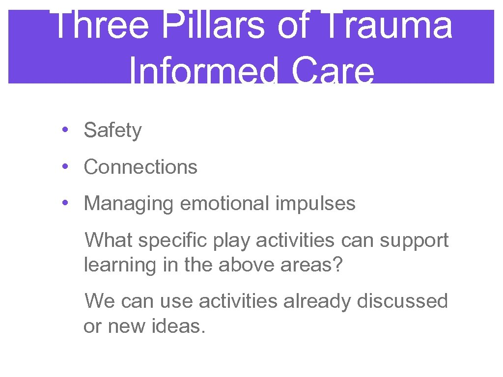 Three Pillars of Trauma Informed Care • Safety • Connections • Managing emotional impulses