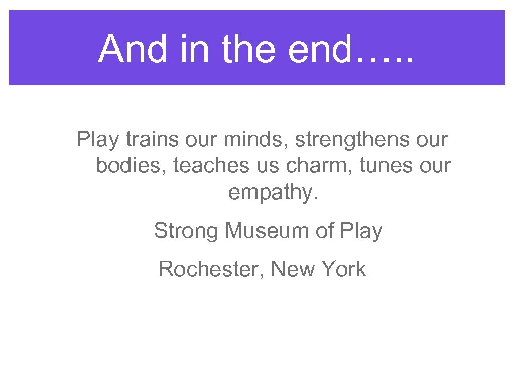 And in the end…. . Play trains our minds, strengthens our bodies, teaches us