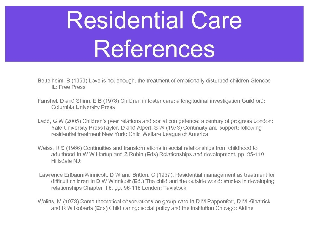 Residential Care References Bettelheim, B (1950) Love is not enough: the treatment of emotionally