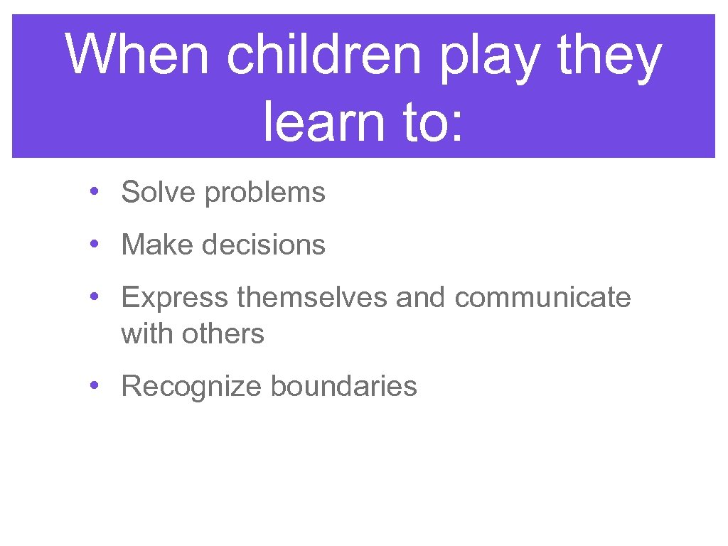 When children play they learn to: • Solve problems • Make decisions • Express