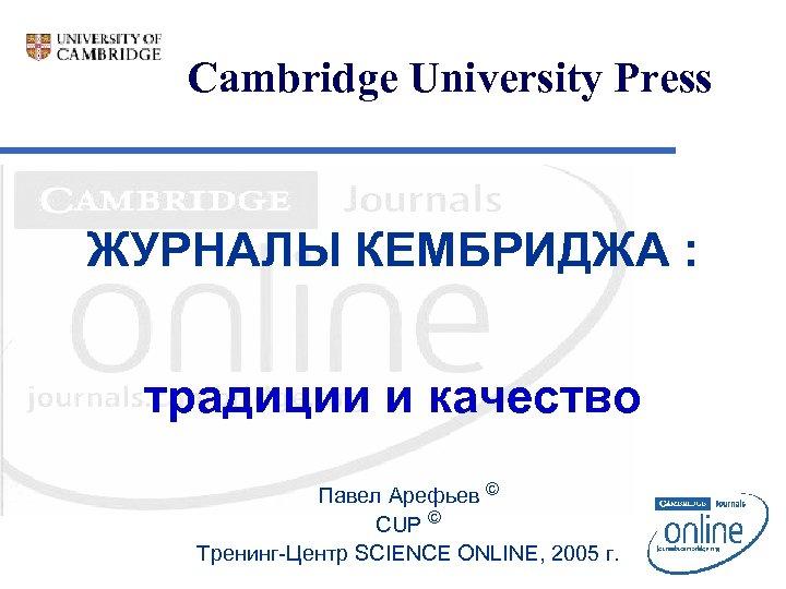 Cambridge University Press ЖУРНАЛЫ КЕМБРИДЖА : традиции и качество Павел Арефьев © CUP ©