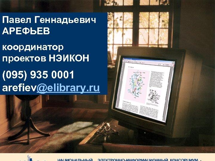 Павел Геннадьевич АРЕФЬЕВ координатор проектов НЭИКОН (095) 935 0001 arefiev@elibrary. ru