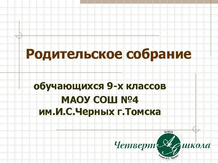 Родительское собрание обучающихся 9 -х классов МАОУ СОШ № 4 им. И. С. Черных