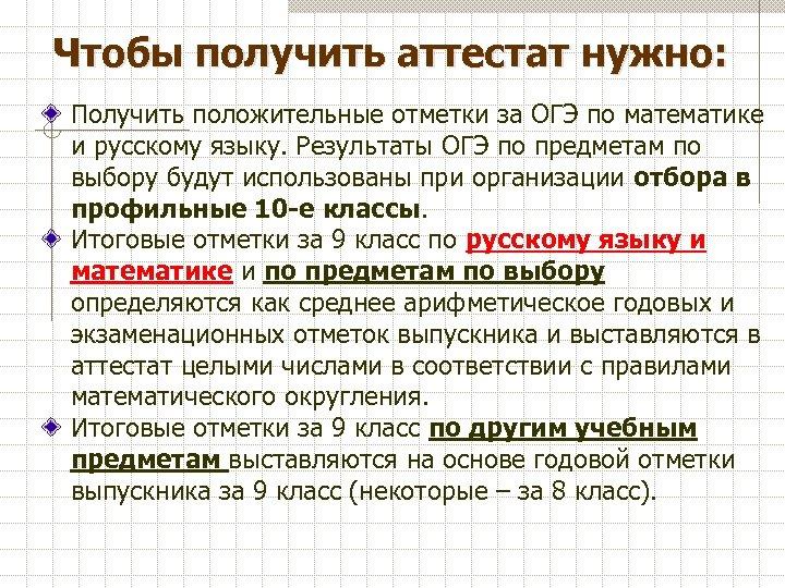 Чтобы получить аттестат нужно: Получить положительные отметки за ОГЭ по математике и русскому языку.