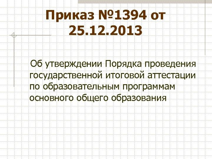 Приказ № 1394 от 25. 12. 2013 Об утверждении Порядка проведения государственной итоговой аттестации