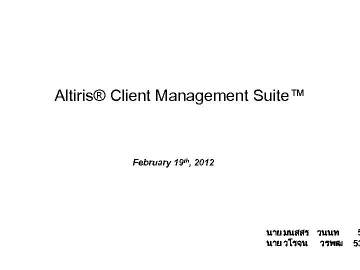 Altiris® Client Management Suite™ February 19 th, 2012 นาย มนสสร วนนท นาย วโรจน วรพฒ